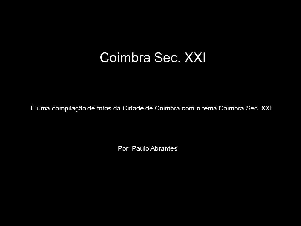 É uma compilação de fotos da Cidade de Coimbra com o tema Coimbra Sec. XXI Coimbra Sec. XXI Por: Paulo Abrantes