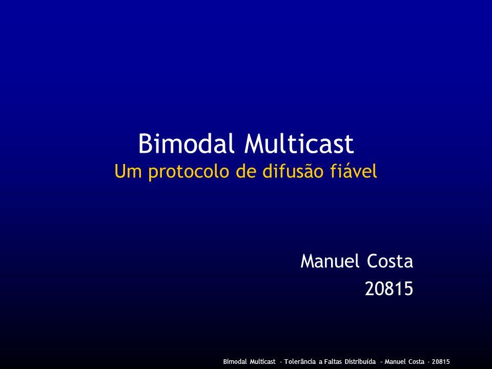 Bimodal Multicast - Tolerância a Faltas Distribuída – Manuel Costa - 20815 Bimodal Multicast Um protocolo de difusão fiável Manuel Costa 20815