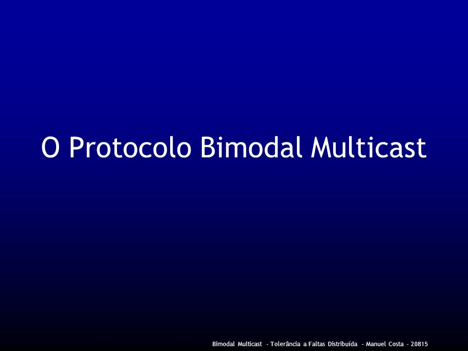 Bimodal Multicast - Tolerância a Faltas Distribuída – Manuel Costa - 20815 O Protocolo Bimodal Multicast
