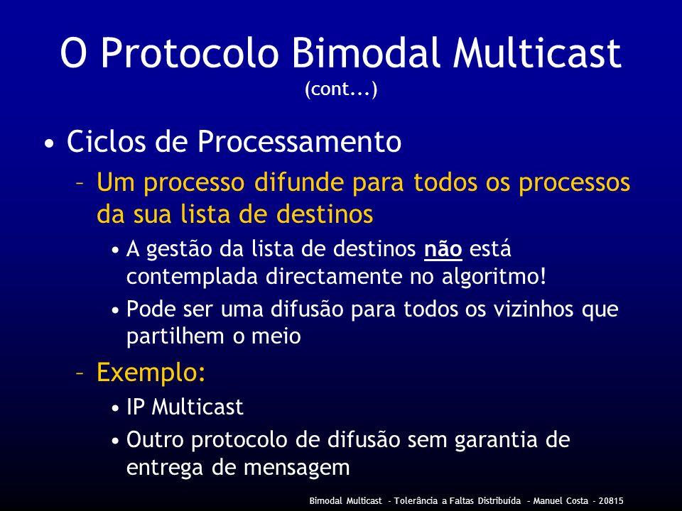 Bimodal Multicast - Tolerância a Faltas Distribuída – Manuel Costa - 20815 O Protocolo Bimodal Multicast (cont...) Ciclos de Processamento –Um processo difunde para todos os processos da sua lista de destinos A gestão da lista de destinos não está contemplada directamente no algoritmo.