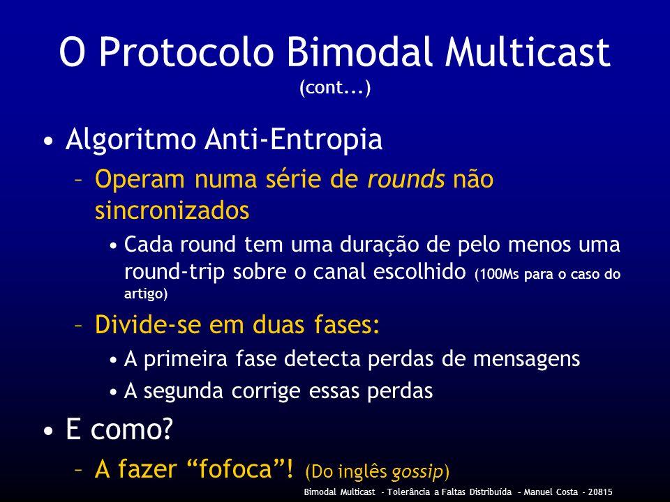 Bimodal Multicast - Tolerância a Faltas Distribuída – Manuel Costa - 20815 O Protocolo Bimodal Multicast (cont...) Algoritmo Anti-Entropia –Operam numa série de rounds não sincronizados Cada round tem uma duração de pelo menos uma round-trip sobre o canal escolhido (100Ms para o caso do artigo) –Divide-se em duas fases: A primeira fase detecta perdas de mensagens A segunda corrige essas perdas E como.