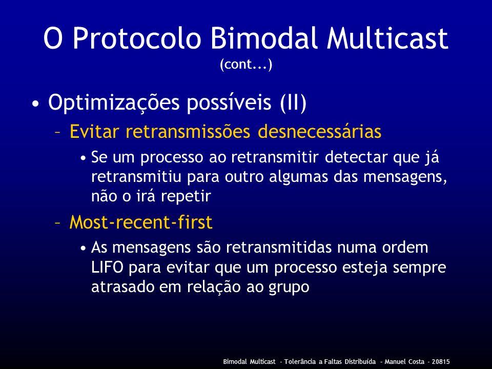 Bimodal Multicast - Tolerância a Faltas Distribuída – Manuel Costa - 20815 O Protocolo Bimodal Multicast (cont...) Optimizações possíveis (II) –Evitar retransmissões desnecessárias Se um processo ao retransmitir detectar que já retransmitiu para outro algumas das mensagens, não o irá repetir –Most-recent-first As mensagens são retransmitidas numa ordem LIFO para evitar que um processo esteja sempre atrasado em relação ao grupo