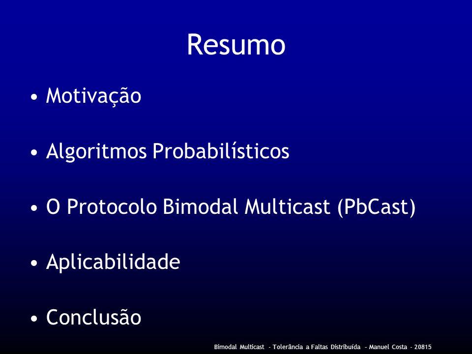 Bimodal Multicast - Tolerância a Faltas Distribuída – Manuel Costa - 20815 Resumo Motivação Algoritmos Probabilísticos O Protocolo Bimodal Multicast (PbCast) Aplicabilidade Conclusão