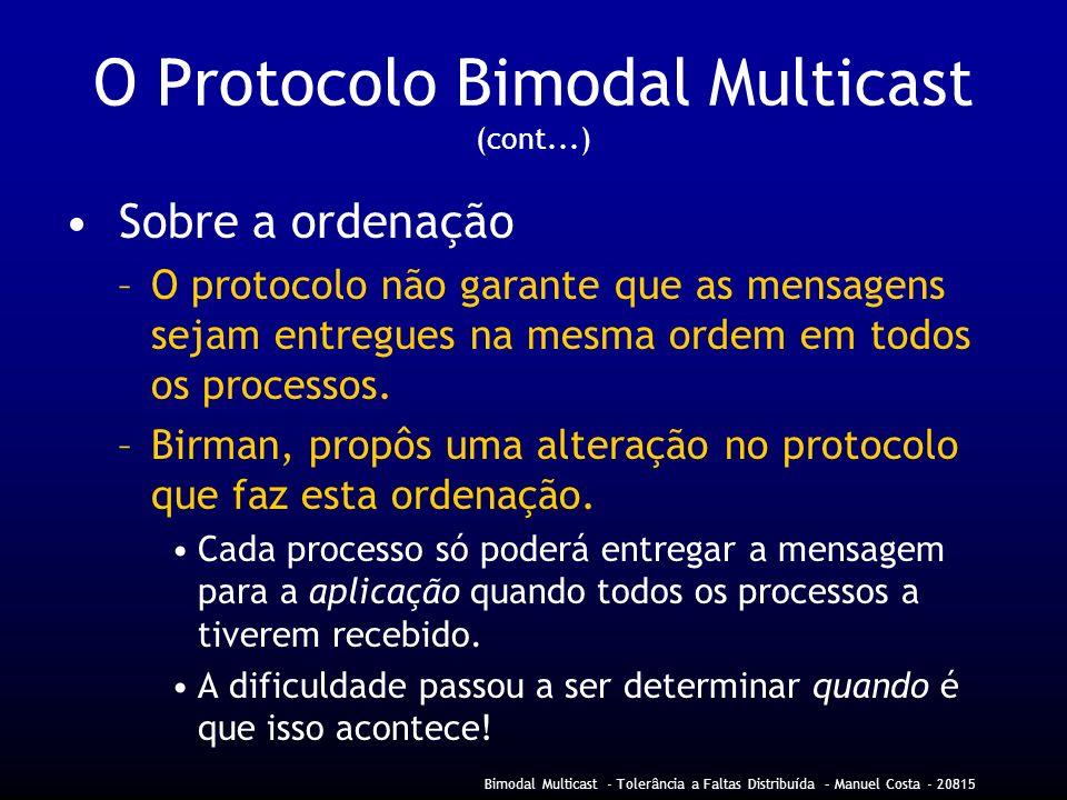 Bimodal Multicast - Tolerância a Faltas Distribuída – Manuel Costa - 20815 O Protocolo Bimodal Multicast (cont...) Sobre a ordenação –O protocolo não garante que as mensagens sejam entregues na mesma ordem em todos os processos.