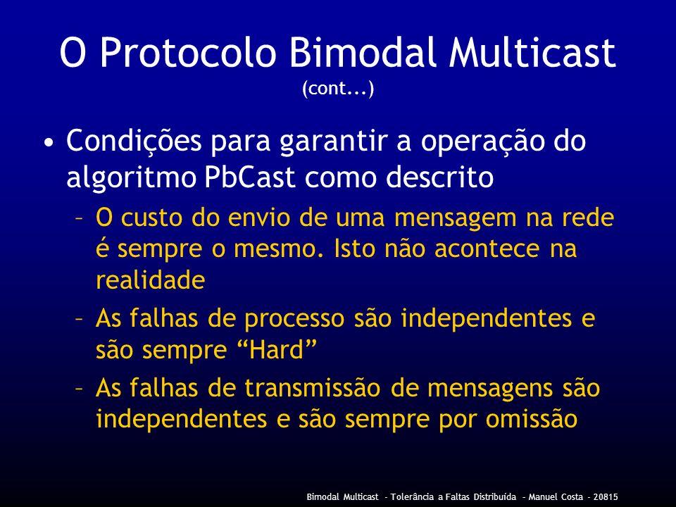 Bimodal Multicast - Tolerância a Faltas Distribuída – Manuel Costa - 20815 O Protocolo Bimodal Multicast (cont...) Condições para garantir a operação do algoritmo PbCast como descrito –O custo do envio de uma mensagem na rede é sempre o mesmo.