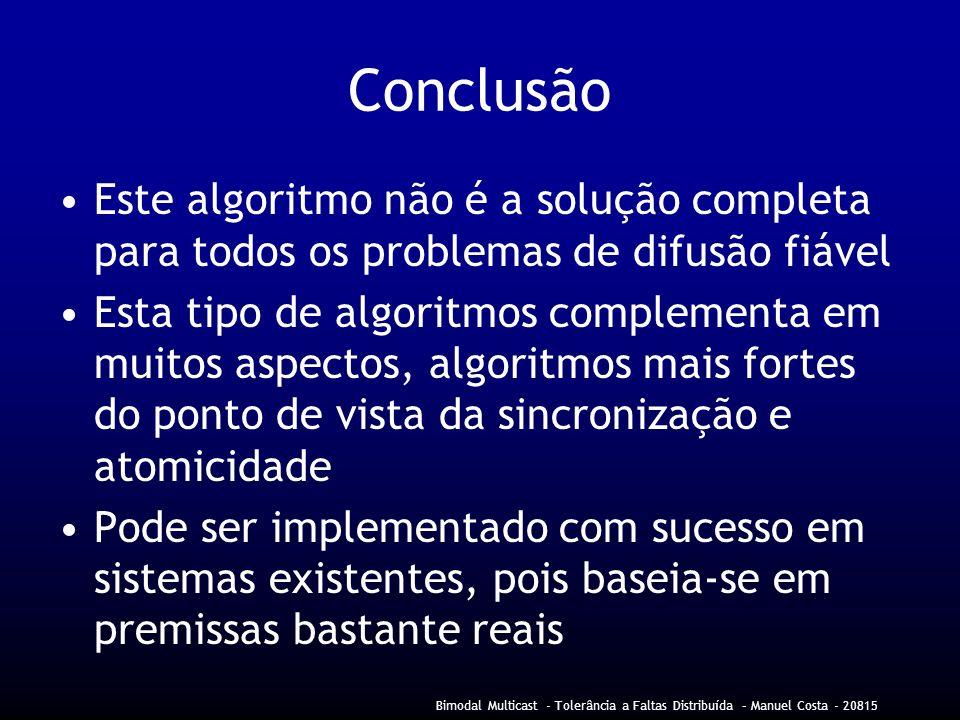 Bimodal Multicast - Tolerância a Faltas Distribuída – Manuel Costa - 20815 Conclusão Este algoritmo não é a solução completa para todos os problemas de difusão fiável Esta tipo de algoritmos complementa em muitos aspectos, algoritmos mais fortes do ponto de vista da sincronização e atomicidade Pode ser implementado com sucesso em sistemas existentes, pois baseia-se em premissas bastante reais