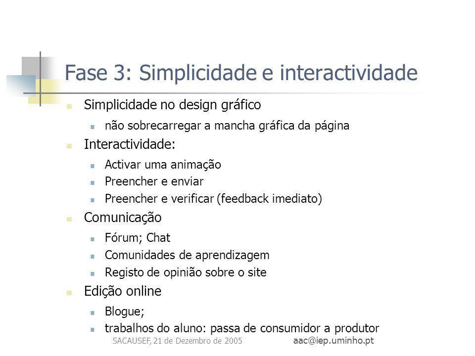 SACAUSEF, 21 de Dezembro de 2005 aac@iep.uminho.pt Fase 3: Simplicidade e interactividade Simplicidade no design gráfico não sobrecarregar a mancha gr