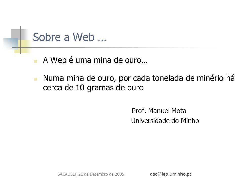 SACAUSEF, 21 de Dezembro de 2005 aac@iep.uminho.pt Sobre a Web … A Web é uma mina de ouro… Numa mina de ouro, por cada tonelada de minério há cerca de