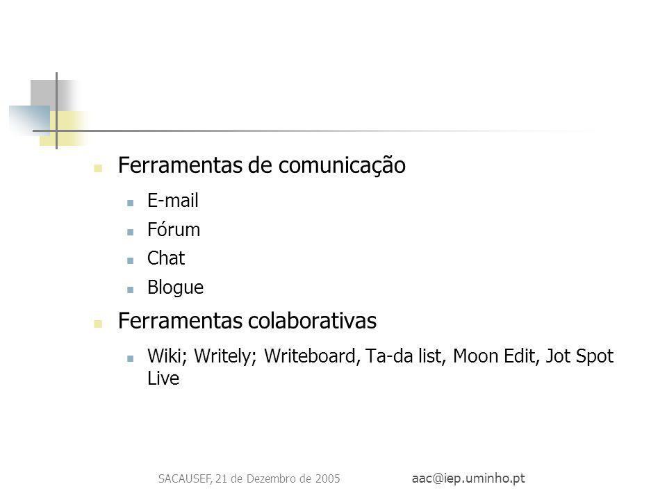 SACAUSEF, 21 de Dezembro de 2005 aac@iep.uminho.pt Ferramentas de comunicação E-mail Fórum Chat Blogue Ferramentas colaborativas Wiki; Writely; Writeb
