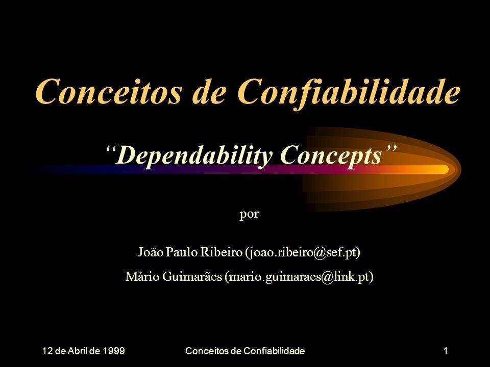 12 de Abril de 1999Conceitos de Confiabilidade1 Dependability Concepts por João Paulo Ribeiro (joao.ribeiro@sef.pt) Mário Guimarães (mario.guimaraes@link.pt)