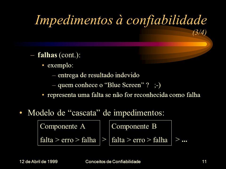 12 de Abril de 1999Conceitos de Confiabilidade11 Impedimentos à confiabilidade (3/4) –falhas (cont.): exemplo: –entrega de resultado indevido –quem conhece o Blue Screen .