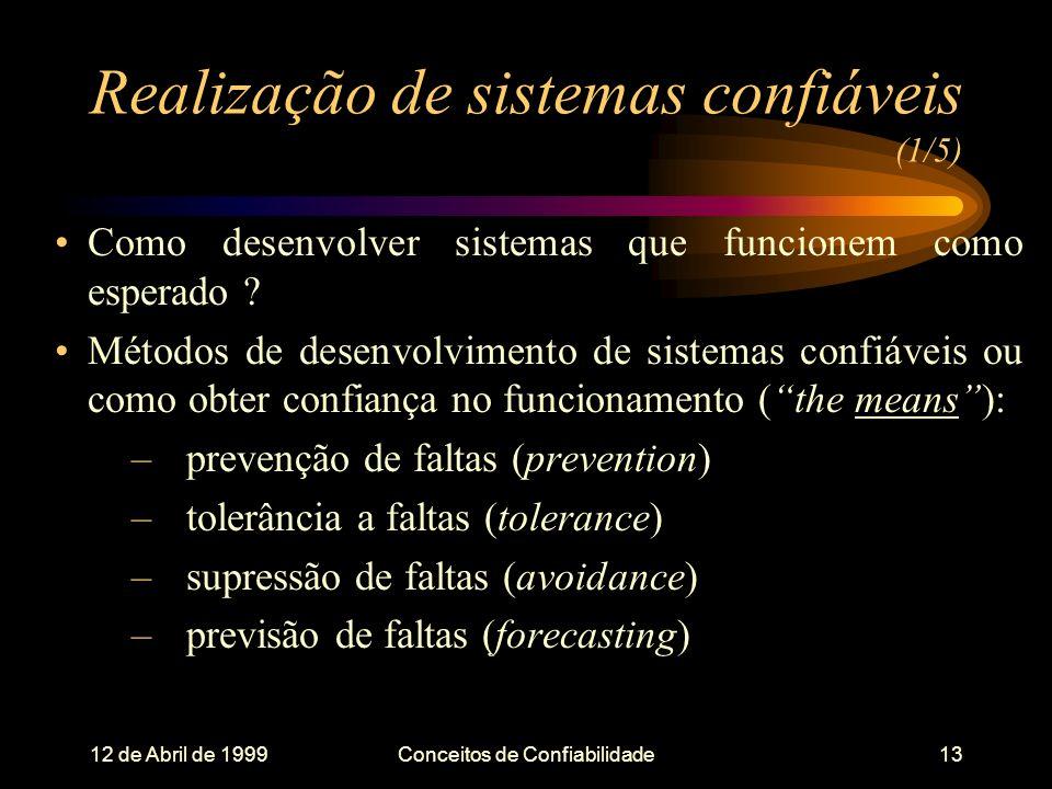 12 de Abril de 1999Conceitos de Confiabilidade13 Realização de sistemas confiáveis (1/5) Como desenvolver sistemas que funcionem como esperado .