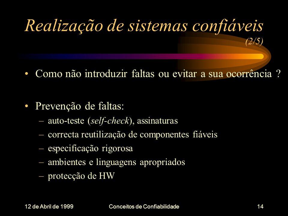 12 de Abril de 1999Conceitos de Confiabilidade14 Realização de sistemas confiáveis (2/5) Como não introduzir faltas ou evitar a sua ocorrência .