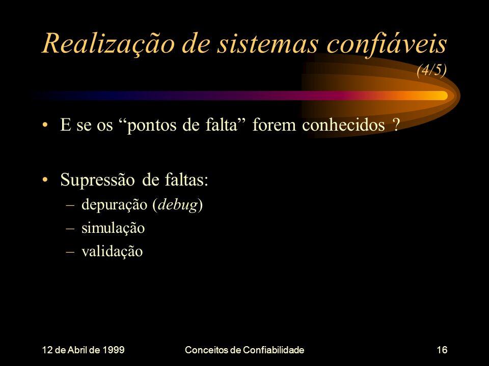 12 de Abril de 1999Conceitos de Confiabilidade16 Realização de sistemas confiáveis (4/5) E se os pontos de falta forem conhecidos .