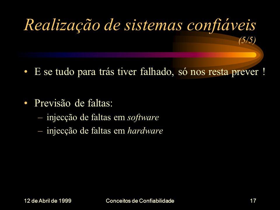 12 de Abril de 1999Conceitos de Confiabilidade17 Realização de sistemas confiáveis (5/5) E se tudo para trás tiver falhado, só nos resta prever .