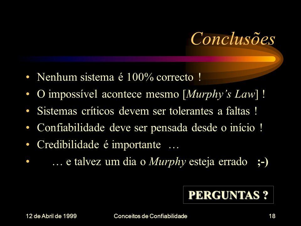 12 de Abril de 1999Conceitos de Confiabilidade18 Conclusões Nenhum sistema é 100% correcto .