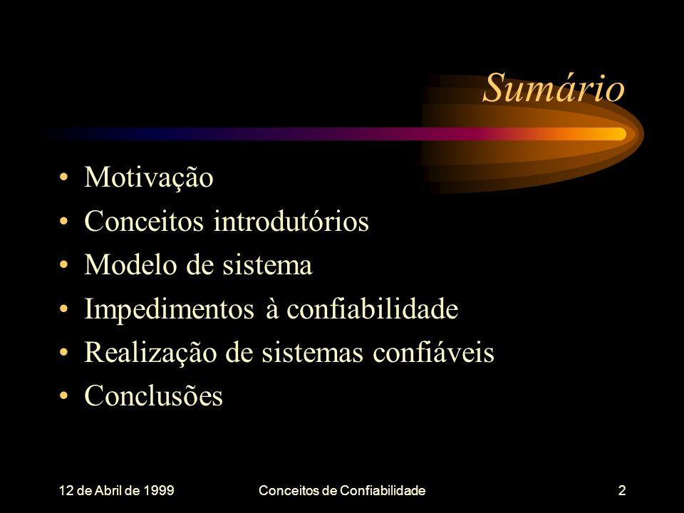 12 de Abril de 1999Conceitos de Confiabilidade2 Sumário Motivação Conceitos introdutórios Modelo de sistema Impedimentos à confiabilidade Realização de sistemas confiáveis Conclusões