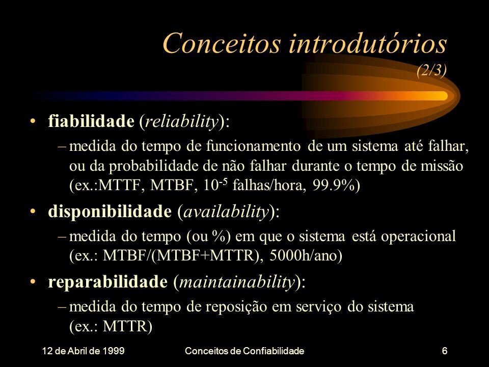 12 de Abril de 1999Conceitos de Confiabilidade6 fiabilidade (reliability): –medida do tempo de funcionamento de um sistema até falhar, ou da probabilidade de não falhar durante o tempo de missão (ex.:MTTF, MTBF, 10 -5 falhas/hora, 99.9%) disponibilidade (availability): –medida do tempo (ou %) em que o sistema está operacional (ex.: MTBF/(MTBF+MTTR), 5000h/ano) reparabilidade (maintainability): –medida do tempo de reposição em serviço do sistema (ex.: MTTR) Conceitos introdutórios (2/3)