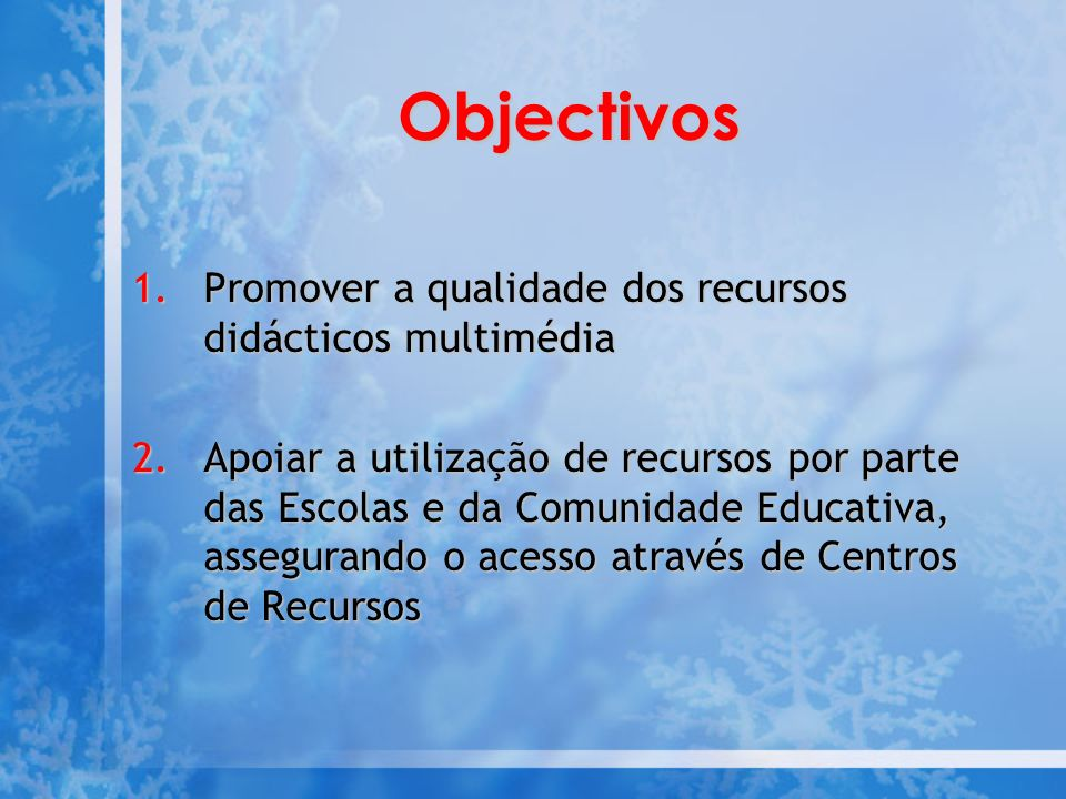 Objectivos 1.Promover a qualidade dos recursos didácticos multimédia 2.Apoiar a utilização de recursos por parte das Escolas e da Comunidade Educativa, assegurando o acesso através de Centros de Recursos
