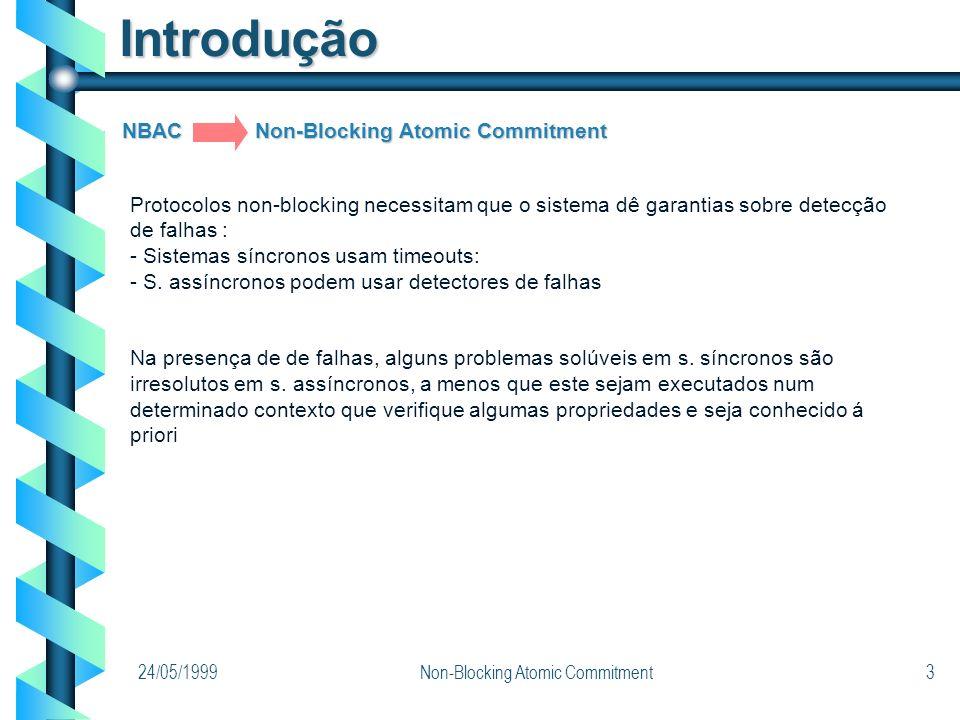 24/05/1999Non-Blocking Atomic Commitment3 NBAC Non-Blocking Atomic Commitment Introdução Protocolos non-blocking necessitam que o sistema dê garantias sobre detecção de falhas : - Sistemas síncronos usam timeouts: - S.