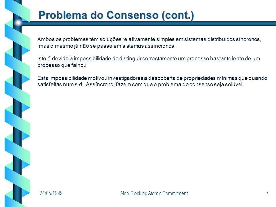 24/05/1999Non-Blocking Atomic Commitment7 Problema do Consenso (cont.) Ambos os problemas têm soluções relativamente simples em sistemas distribuídos