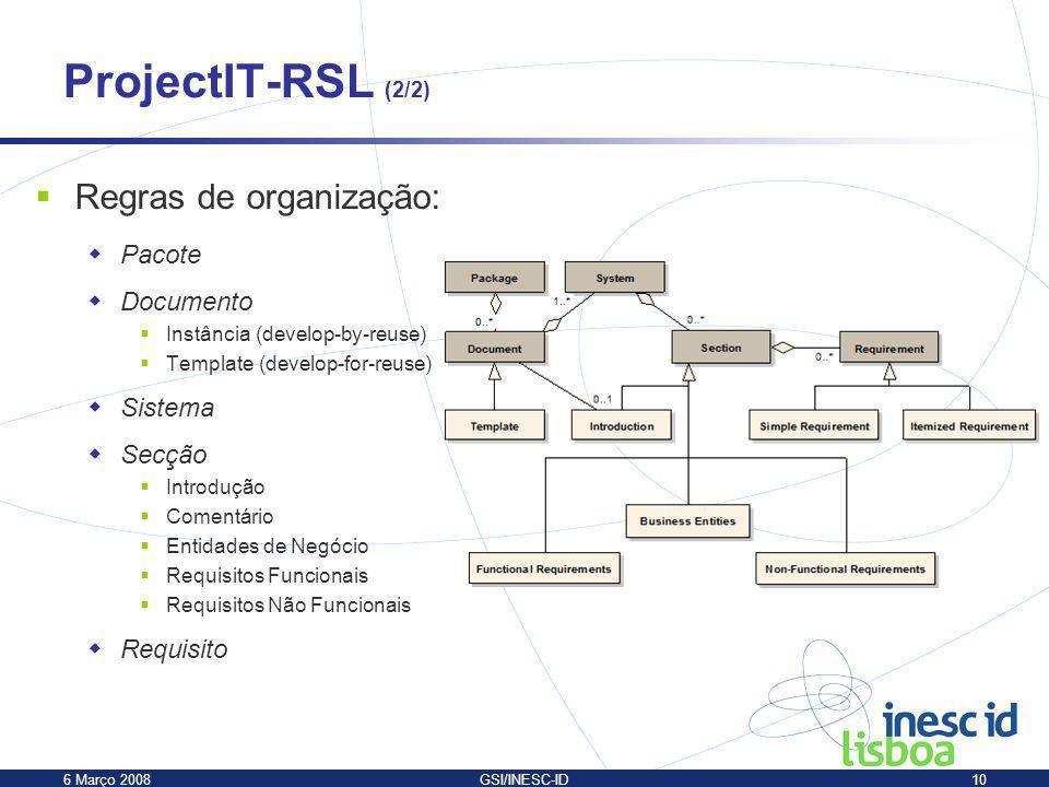 6 Março 2008GSI/INESC-ID10 ProjectIT-RSL (2/2) Regras de organização: Pacote Documento Instância (develop-by-reuse) Template (develop-for-reuse) Siste