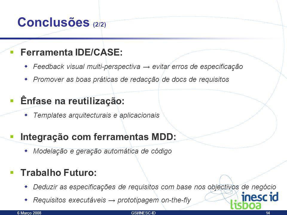 6 Março 2008GSI/INESC-ID14 Conclusões (2/2) Ferramenta IDE/CASE: Feedback visual multi-perspectiva evitar erros de especificação Promover as boas prát