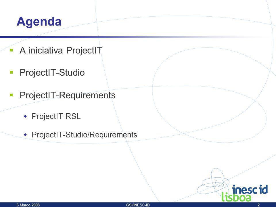 6 Março 2008GSI/INESC-ID2 A iniciativa ProjectIT ProjectIT-Studio ProjectIT-Requirements ProjectIT-RSL ProjectIT-Studio/Requirements Agenda