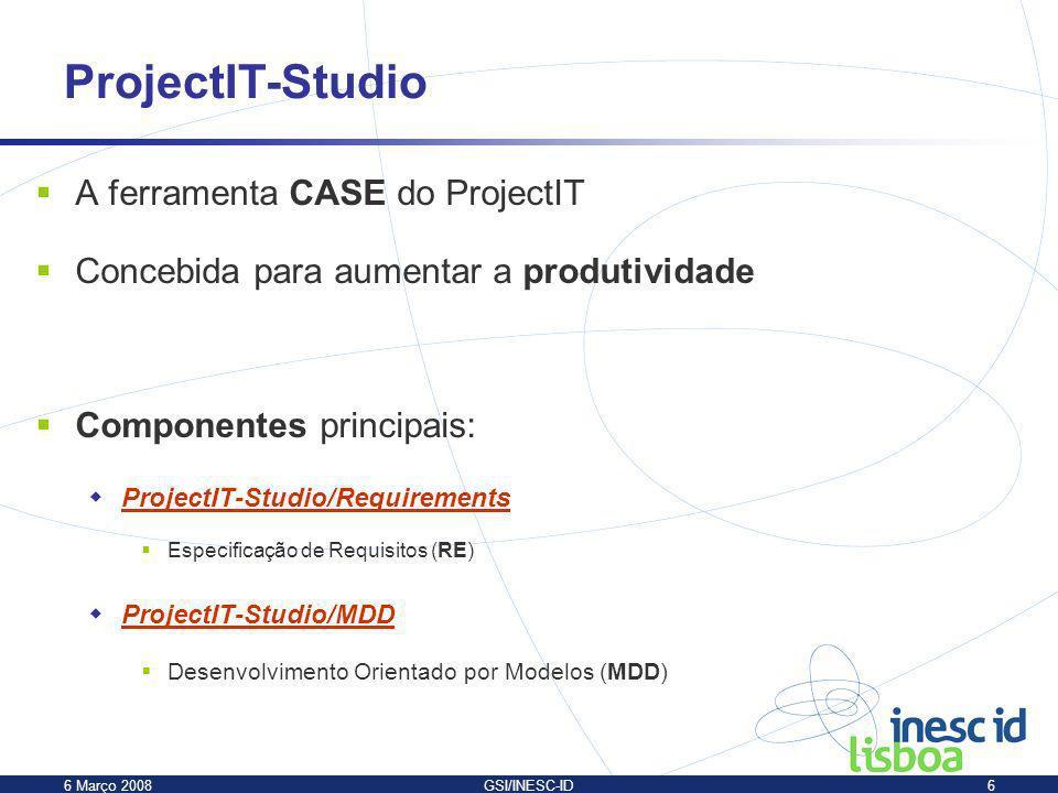 6 Março 2008GSI/INESC-ID6 A ferramenta CASE do ProjectIT Concebida para aumentar a produtividade Componentes principais: ProjectIT-Studio/Requirements