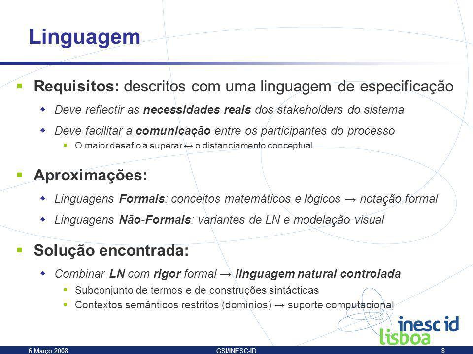 6 Março 2008GSI/INESC-ID8 Linguagem Requisitos: descritos com uma linguagem de especificação Deve reflectir as necessidades reais dos stakeholders do