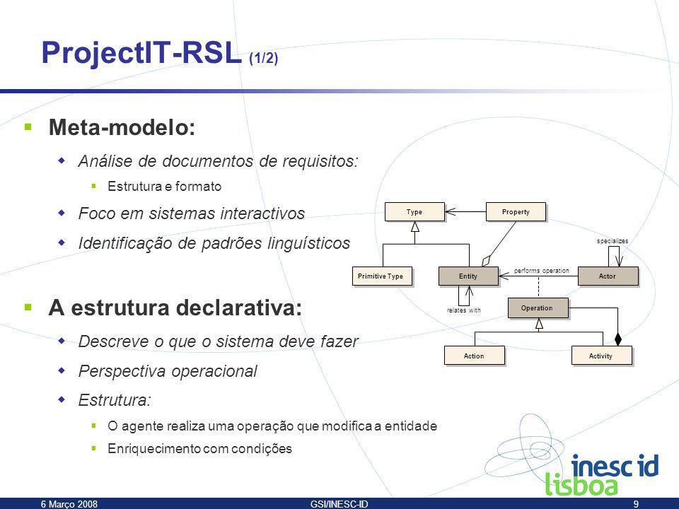 6 Março 2008GSI/INESC-ID9 ProjectIT-RSL (1/2) Meta-modelo: Análise de documentos de requisitos: Estrutura e formato Foco em sistemas interactivos Iden