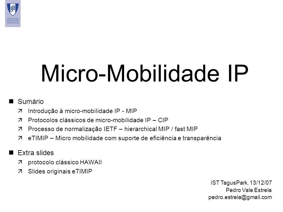 1 Micro-Mobilidade IP IST TagusPark, 13/12/07 Pedro Vale Estrela pedro.estrela@gmail.com nSumário äIntrodução à micro-mobilidade IP - MIP äProtocolos