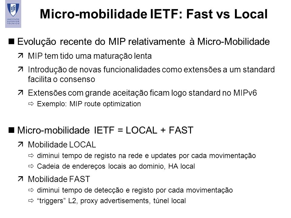 17 Micro-mobilidade IETF: Fast vs Local nEvolução recente do MIP relativamente à Micro-Mobilidade äMIP tem tido uma maturação lenta äIntrodução de nov