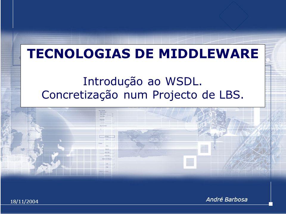 18/11/2004 TECNOLOGIAS DE MIDDLEWARE Introdução ao WSDL. Concretização num Projecto de LBS. André Barbosa