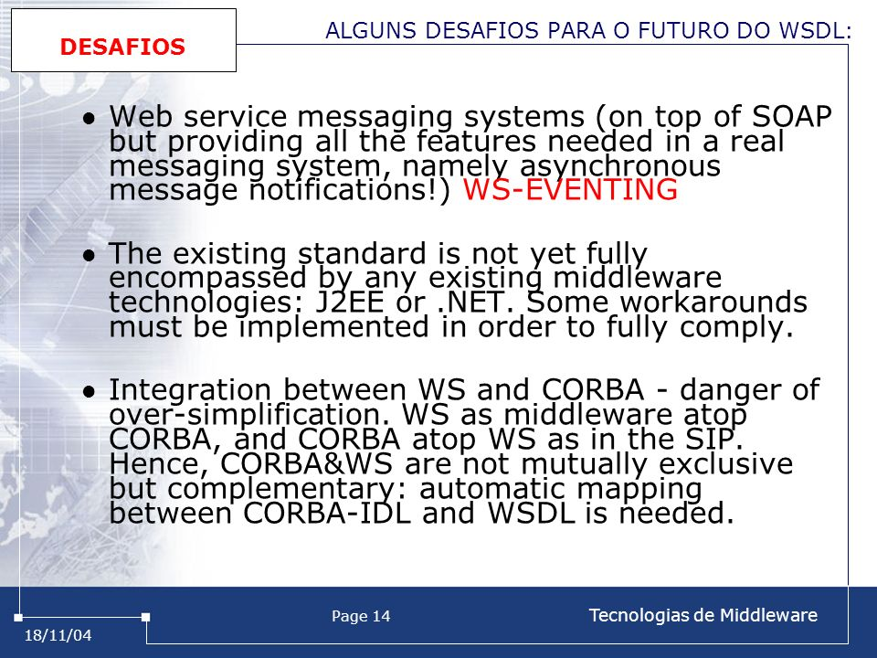 18/11/04 Page 14 Tecnologias de Middleware ALGUNS DESAFIOS PARA O FUTURO DO WSDL: Web service messaging systems (on top of SOAP but providing all the