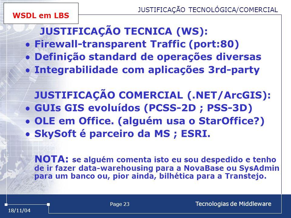 18/11/04 Page 23 Tecnologias de Middleware JUSTIFICAÇÃO TECNOLÓGICA/COMERCIAL WSDL em LBS JUSTIFICAÇÃO TECNICA (WS): Firewall-transparent Traffic (port:80) Definição standard de operações diversas Integrabilidade com aplicações 3rd-party JUSTIFICAÇÃO COMERCIAL (.NET/ArcGIS): GUIs GIS evoluídos (PCSS-2D ; PSS-3D) OLE em Office.