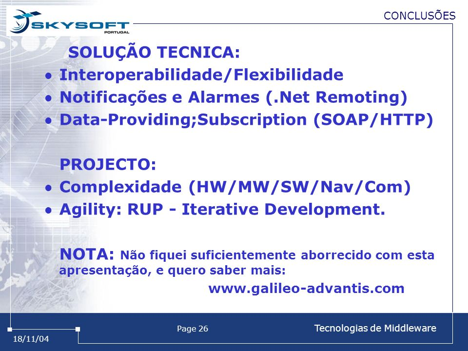 18/11/04 Page 26 Tecnologias de Middleware CONCLUSÕES SOLUÇÃO TECNICA: Interoperabilidade/Flexibilidade Notificações e Alarmes (.Net Remoting) Data-Providing;Subscription (SOAP/HTTP) PROJECTO: Complexidade (HW/MW/SW/Nav/Com) Agility: RUP - Iterative Development.