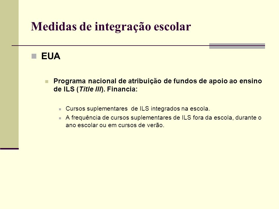 Medidas de integração escolar EUA Programa nacional de atribuição de fundos de apoio ao ensino de ILS (Title III). Financia: Cursos suplementares de I