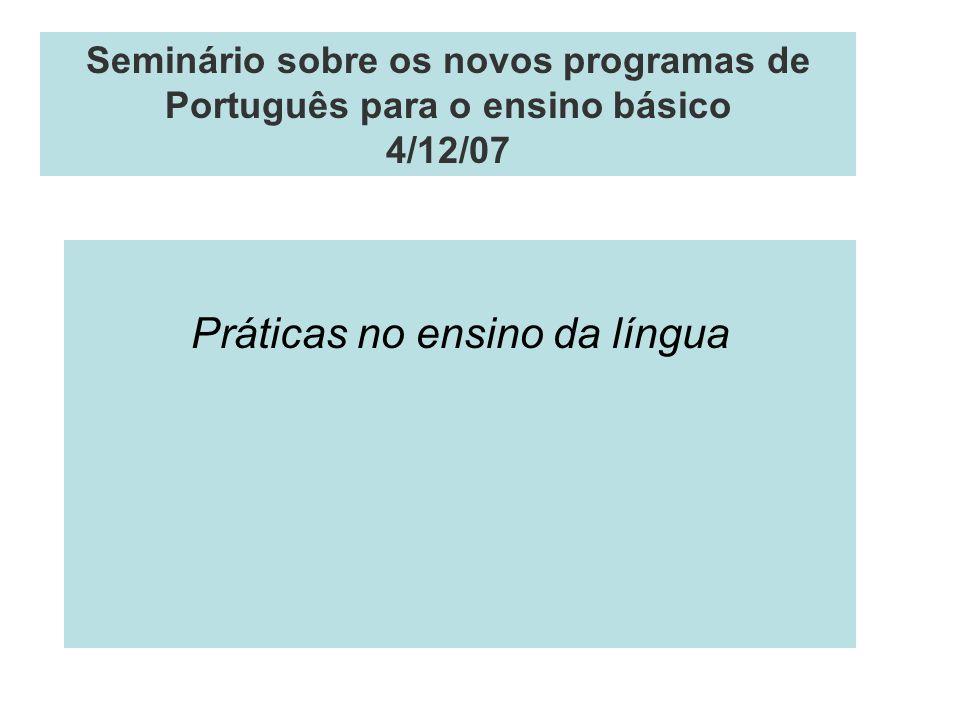 Seminário sobre os novos programas de Português para o ensino básico 4/12/07 Práticas no ensino da língua