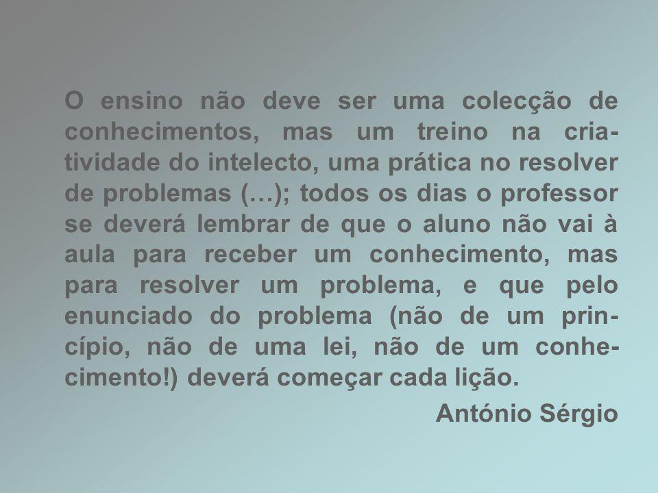 O ensino não deve ser uma colecção de conhecimentos, mas um treino na cria- tividade do intelecto, uma prática no resolver de problemas (…); todos os