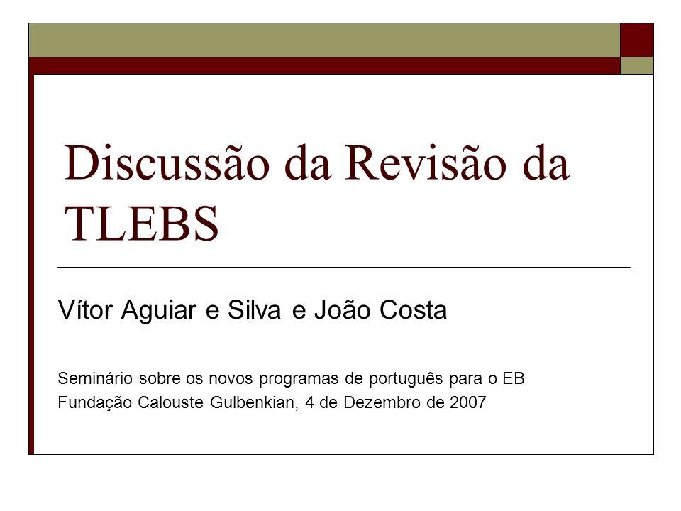 Discussão da Revisão da TLEBS Vítor Aguiar e Silva e João Costa Seminário sobre os novos programas de português para o EB Fundação Calouste Gulbenkian, 4 de Dezembro de 2007