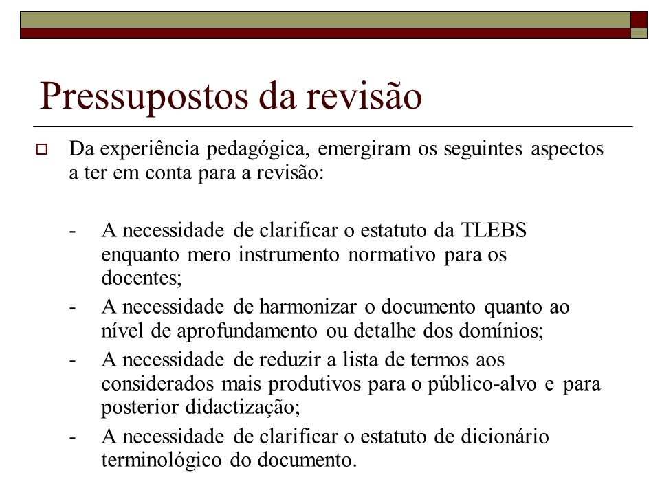 Metodologia de revisão Para a elaboração do documento de revisão, foram tomados em consideração os seguintes aspectos a)Pareceres dos especialistas de várias áreas que participaram numa primeira fase de revisão; b)Resultados da avaliação de acções de formação, nas quais foram identificadas as principais áreas de dificuldade dos docentes na leitura da TLEBS; c)Levantamento de dificuldades e problemas identificados em discussões entre utilizadores da TLEBS, como o fórum GramaTICª.pt; d)Aspectos a melhorar identificados pelos autores; e)Consulta a especialistas dos vários domínios para auscultação sobre opções a tomar; f)Consulta a professores dos diferentes níveis de ensino para auscultação sobre a lista de termos e o formato das definições.