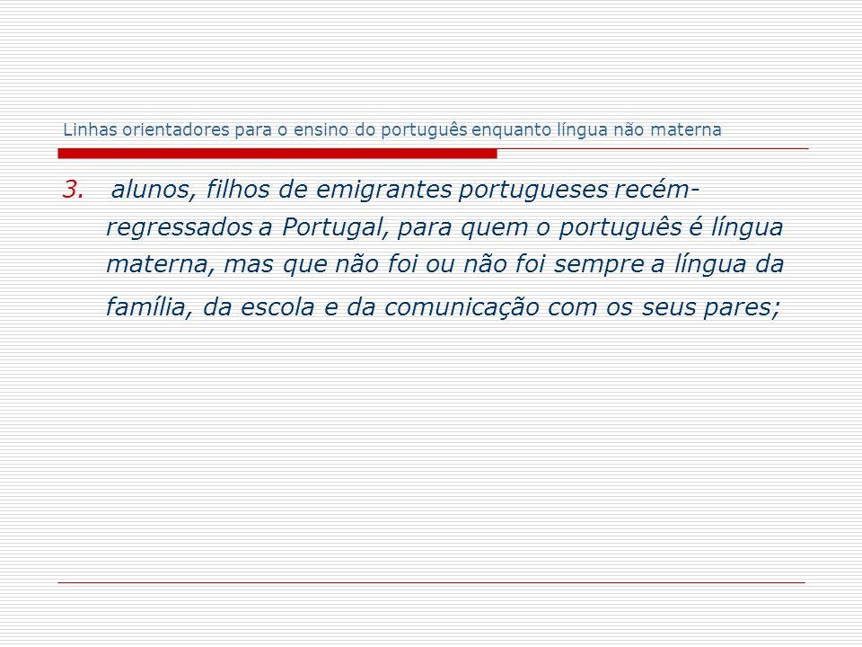 Linhas orientadores para o ensino do português enquanto língua não materna 3. alunos, filhos de emigrantes portugueses recém- regressados a Portugal,