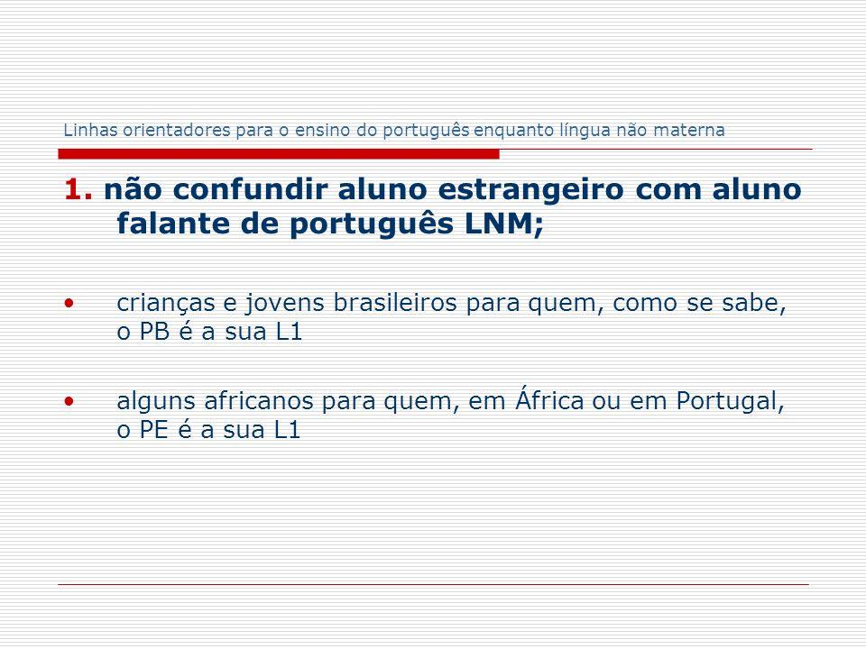 Linhas orientadores para o ensino do português enquanto língua não materna 1. não confundir aluno estrangeiro com aluno falante de português LNM; cria