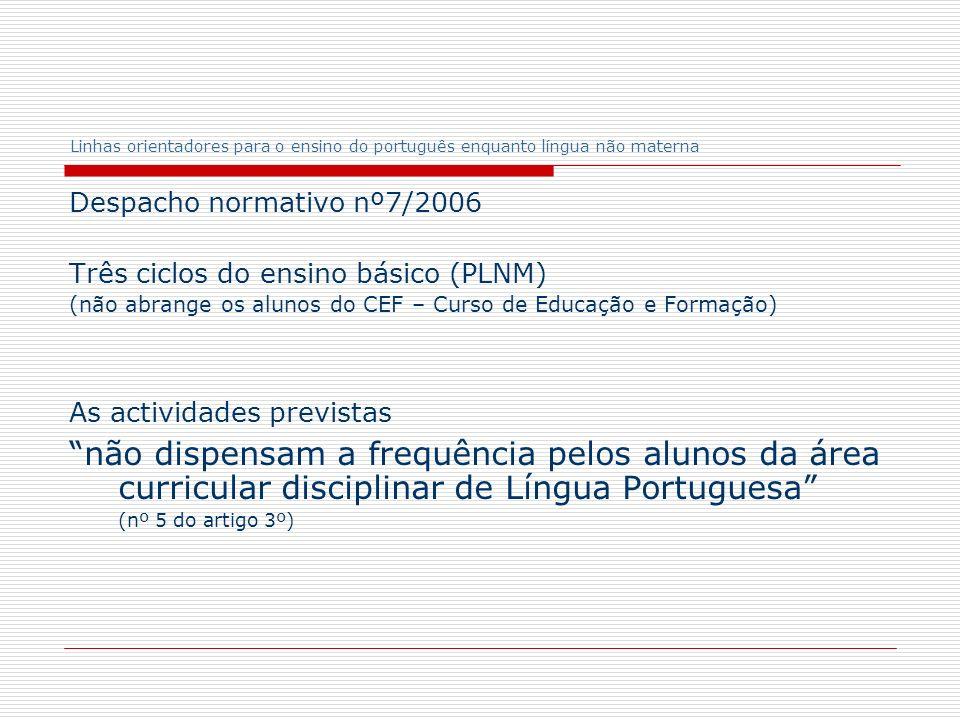Linhas orientadores para o ensino do português enquanto língua não materna Despacho normativo nº7/2006 Três ciclos do ensino básico (PLNM) (não abrang