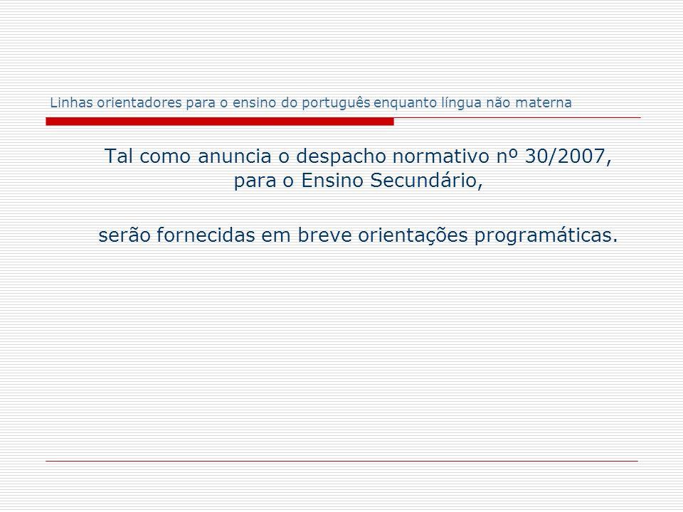 Linhas orientadores para o ensino do português enquanto língua não materna Tal como anuncia o despacho normativo nº 30/2007, para o Ensino Secundário,