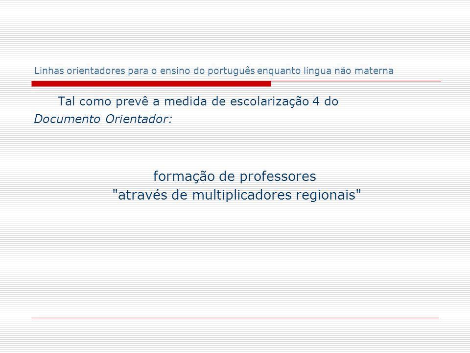 Linhas orientadores para o ensino do português enquanto língua não materna Tal como prevê a medida de escolarização 4 do Documento Orientador: formaçã
