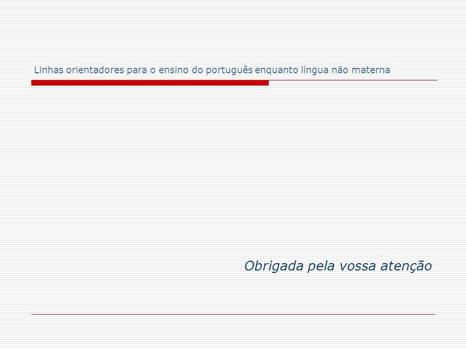 Linhas orientadores para o ensino do português enquanto língua não materna Obrigada pela vossa atenção