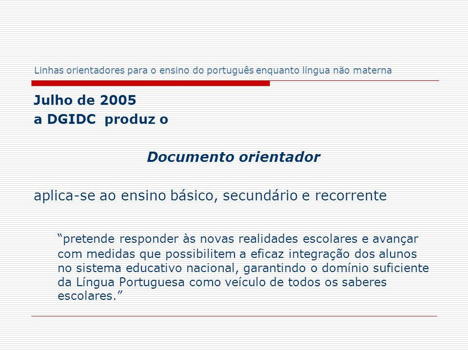 Linhas orientadores para o ensino do português enquanto língua não materna Julho de 2005 a DGIDC produz o Documento orientador aplica-se ao ensino bás