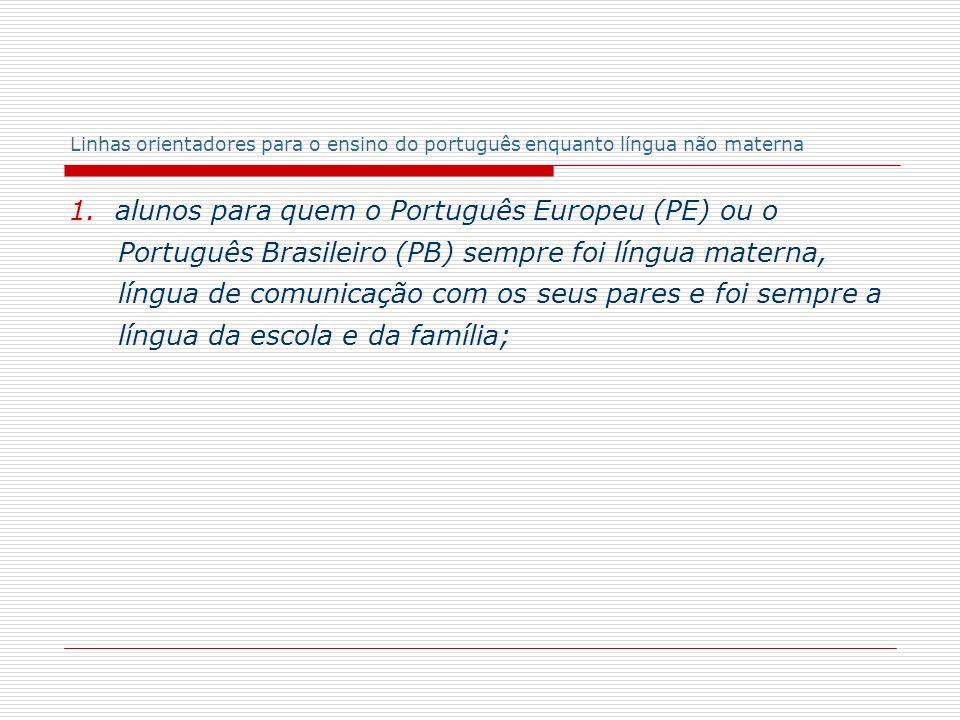 Linhas orientadores para o ensino do português enquanto língua não materna 1. alunos para quem o Português Europeu (PE) ou o Português Brasileiro (PB)